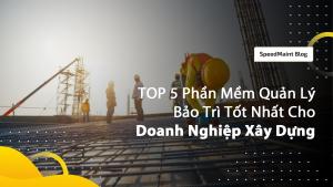 TOP 5 Phần Mềm Quản Lý Bảo Trì Tốt Nhất Cho Doanh Nghiệp Xây Dựng