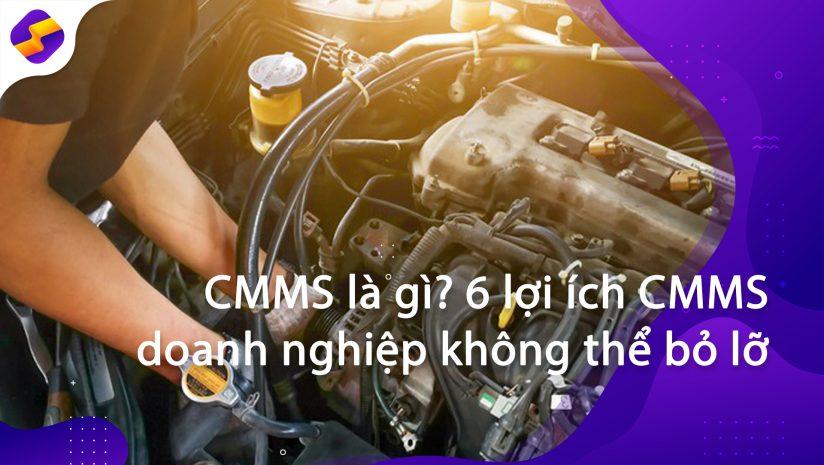 CMMS là gì? 6 lợi ích CMMS doanh nghiệp không thể bỏ lỡ
