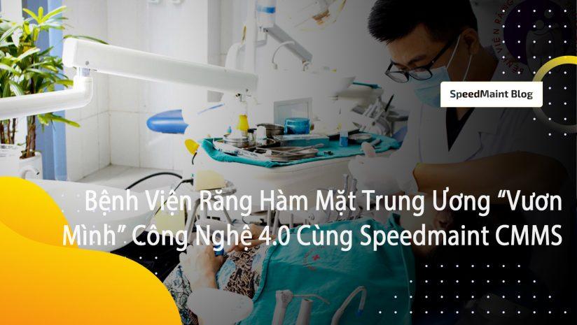 """Bệnh Viện Răng Hàm Mặt Trung Ương """"Vươn Mình"""" Tới Công Nghệ 4.0 Cùng Speedmaint CMMS"""